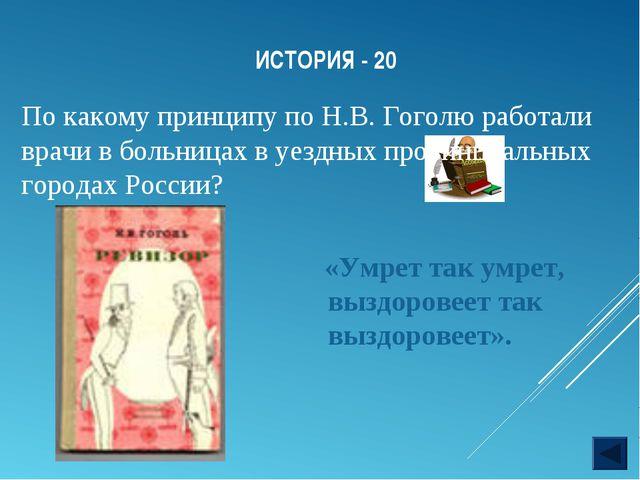 ИСТОРИЯ - 20 По какому принципу по Н.В. Гоголю работали врачи в больницах в у...