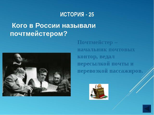 ИСТОРИЯ - 25 Кого в России называли почтмейстером? Почтмейстер – начальник по...