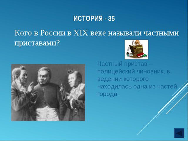 ИСТОРИЯ - 35 Кого в России в XIX веке называли частными приставами? Частный п...