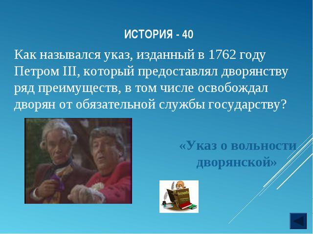 ИСТОРИЯ - 40 «Указ о вольности дворянской» Как назывался указ, изданный в 176...
