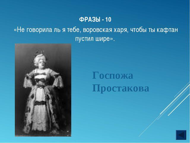 ФРАЗЫ - 10 Госпожа Простакова «Не говорила ль я тебе, воровская харя, чтобы т...