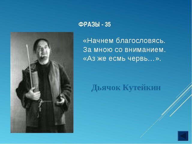 ФРАЗЫ - 35 Дьячок Кутейкин «Начнем благословясь. За мною со вниманием. «Аз ж...