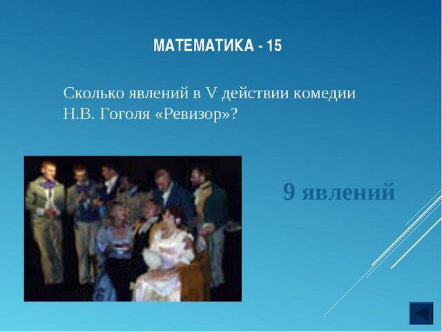 МАТЕМАТИКА - 15 Сколько явлений в V действии комедии Н.В. Гоголя «Ревизор»? 9...