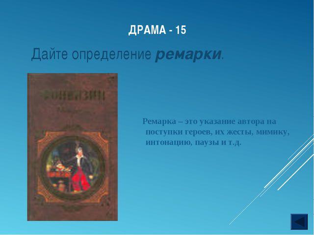 ДРАМА - 15 Ремарка – это указание автора на поступки героев, их жесты, мимику...