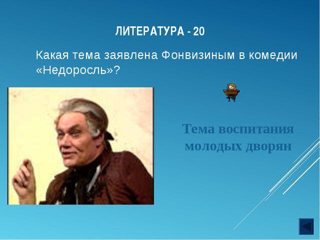 ЛИТЕРАТУРА - 20 Какая тема заявлена Фонвизиным в комедии «Недоросль»? Тема во...