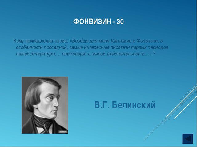 ФОНВИЗИН - 30 В.Г. Белинский Кому принадлежат слова: «Вообще для меня Кантеми...