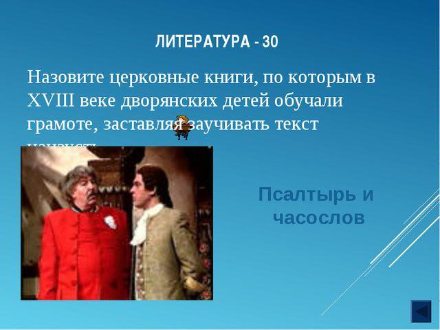 ЛИТЕРАТУРА - 30 Назовите церковные книги, по которым в XVIII веке дворянских...