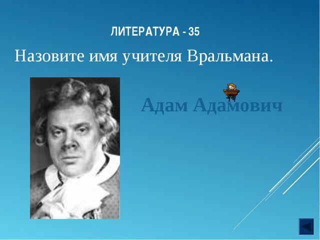 ЛИТЕРАТУРА - 35 Назовите имя учителя Вральмана. Адам Адамович