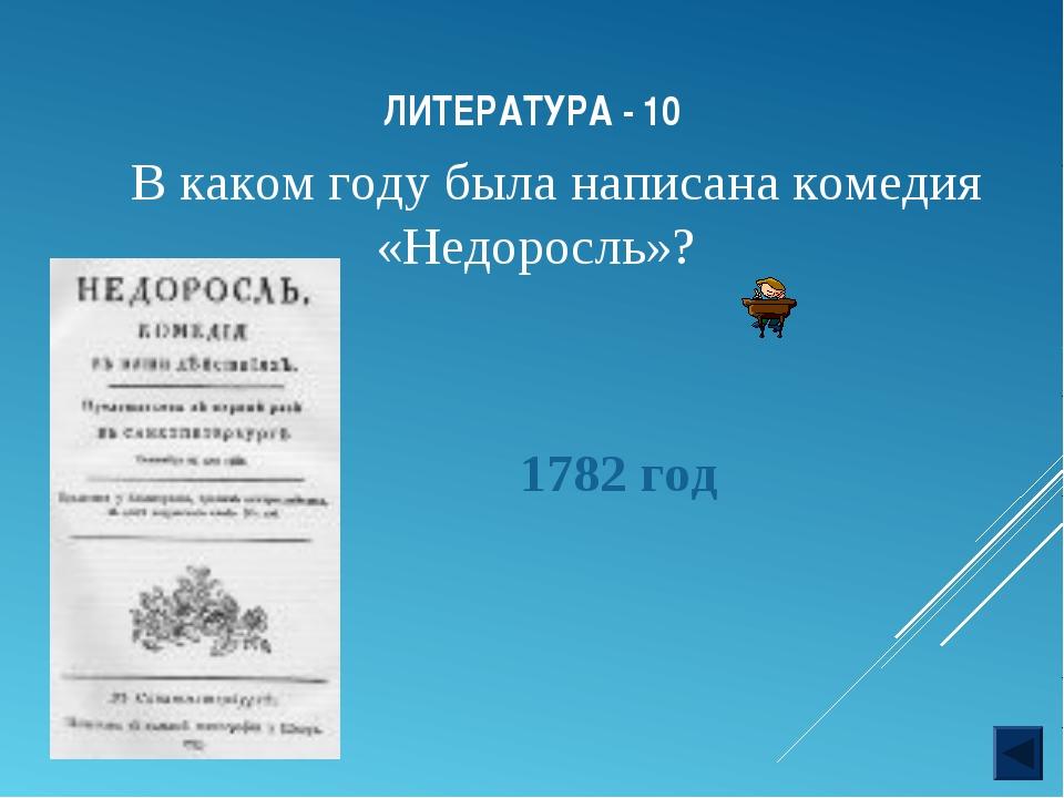 ЛИТЕРАТУРА - 10 В каком году была написана комедия «Недоросль»? 1782 год