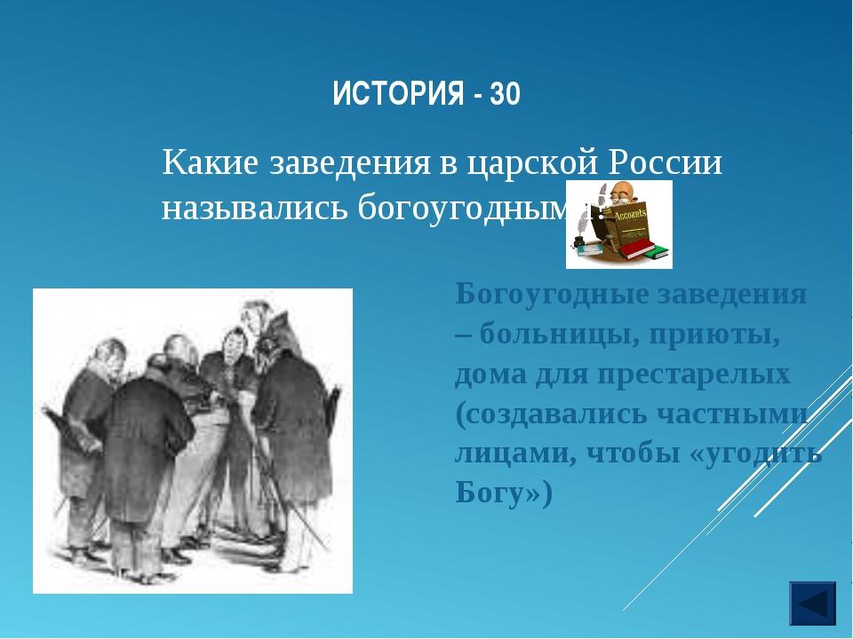 ИСТОРИЯ - 30 Какие заведения в царской России назывались богоугодными? Богоуг...