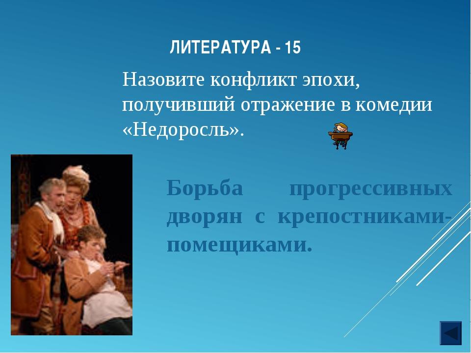 ЛИТЕРАТУРА - 15 Назовите конфликт эпохи, получивший отражение в комедии «Недо...