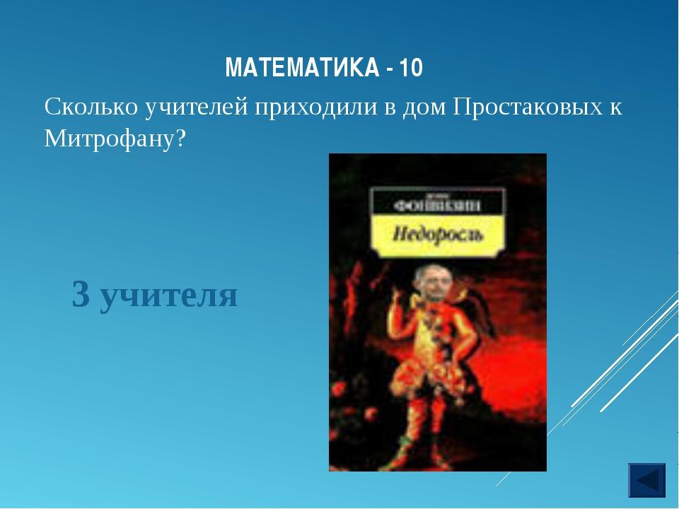 МАТЕМАТИКА - 10 3 учителя Сколько учителей приходили в дом Простаковых к Митр...