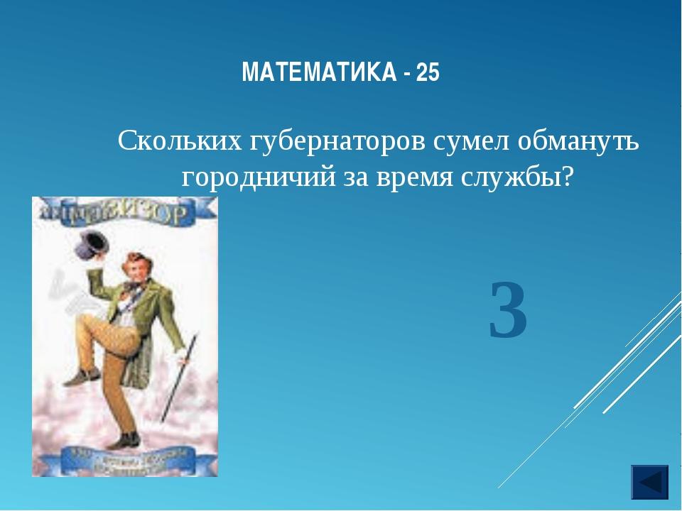 МАТЕМАТИКА - 25 Скольких губернаторов сумел обмануть городничий за время служ...