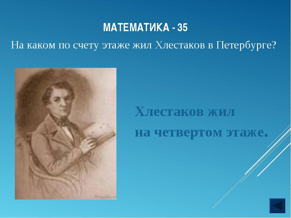 МАТЕМАТИКА - 35 Хлестаков жил на четвертом этаже. На каком по счету этаже жил...