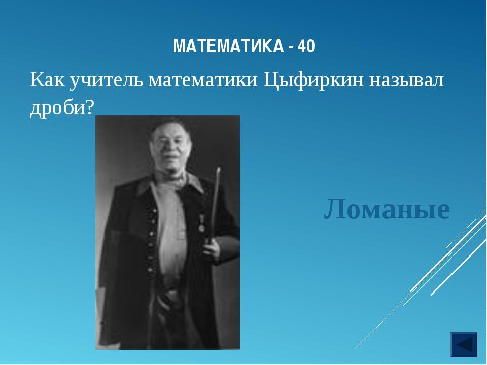 МАТЕМАТИКА - 40 Как учитель математики Цыфиркин называл дроби? Ломаные