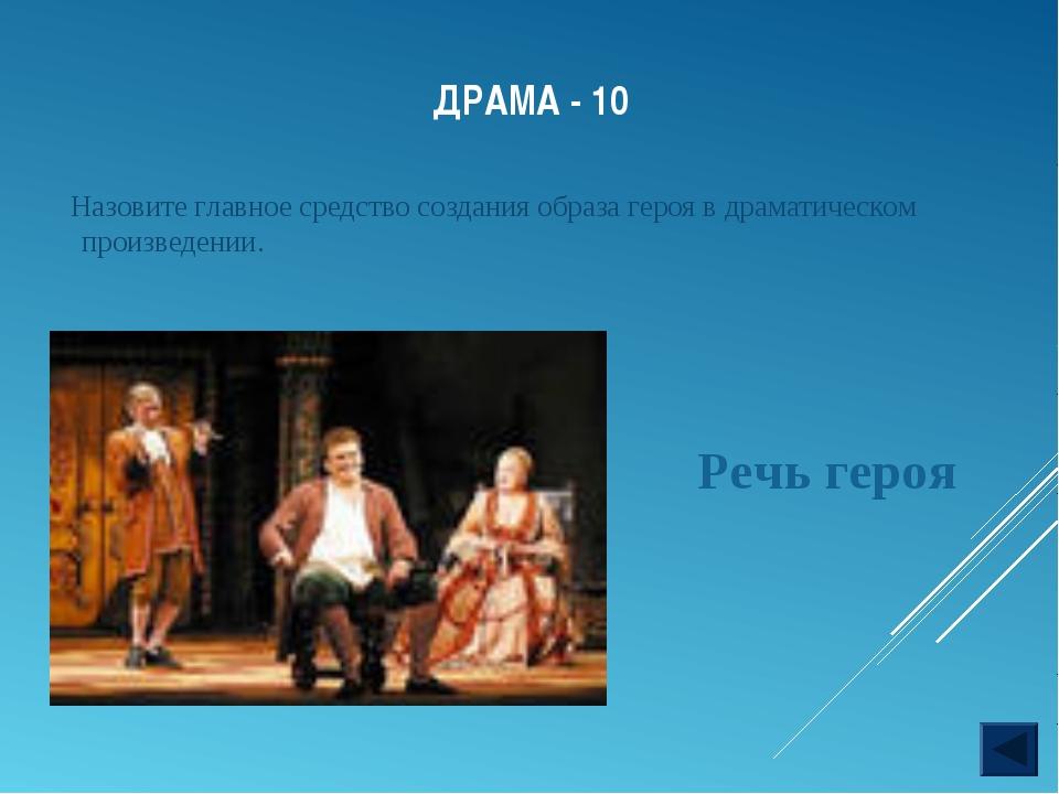 ДРАМА - 10 Назовите главное средство создания образа героя в драматическом пр...