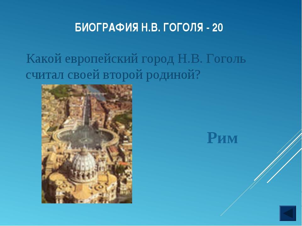БИОГРАФИЯ Н.В. ГОГОЛЯ - 20 Какой европейский город Н.В. Гоголь считал своей в...