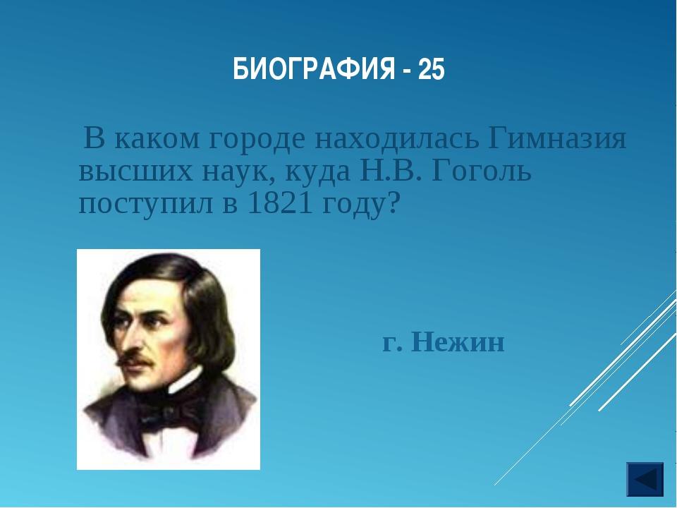 БИОГРАФИЯ - 25 В каком городе находилась Гимназия высших наук, куда Н.В. Гого...