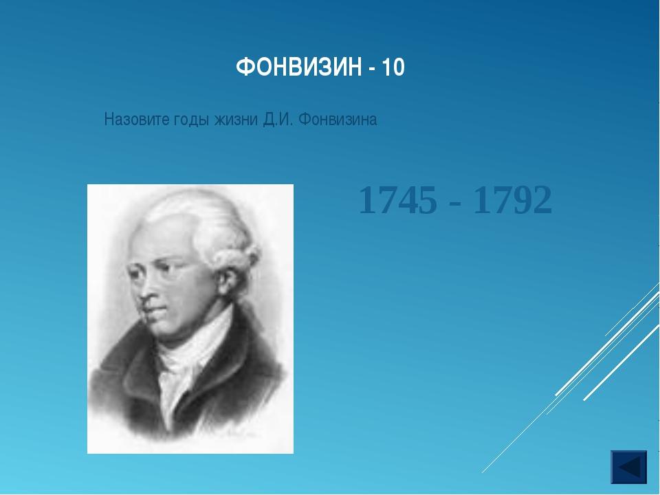 ФОНВИЗИН - 10 Назовите годы жизни Д.И. Фонвизина 1745 - 1792