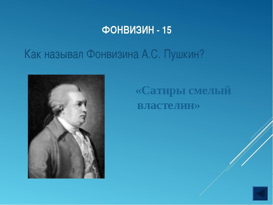 ФОНВИЗИН - 15 «Сатиры смелый властелин» Как называл Фонвизина А.С. Пушкин?