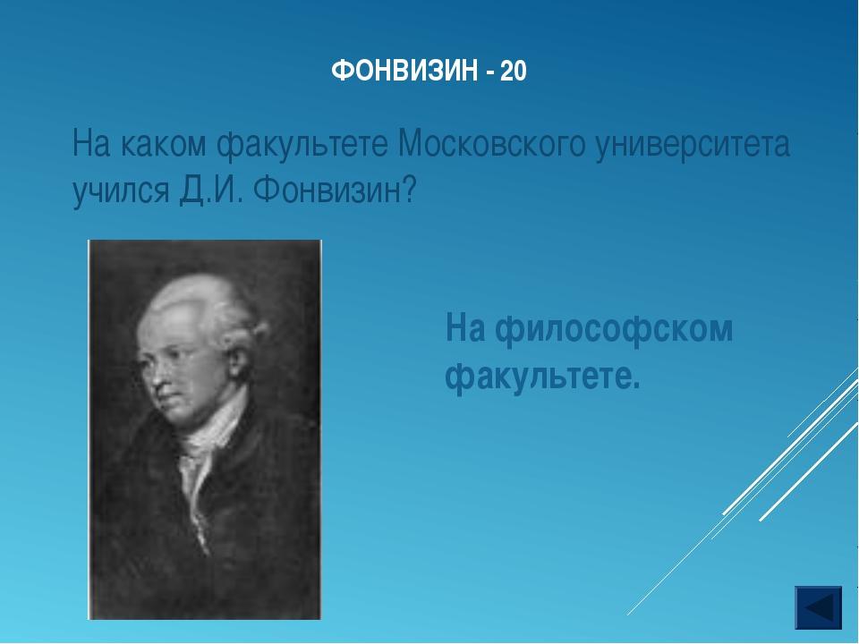 ФОНВИЗИН - 20 На философском факультете. На каком факультете Московского унив...