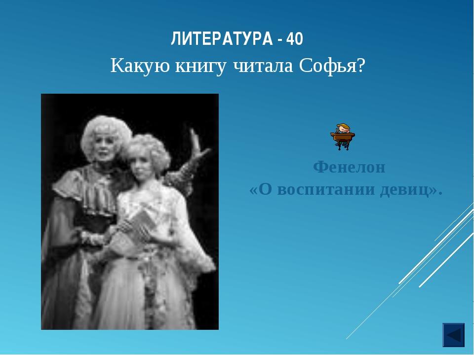 ЛИТЕРАТУРА - 40 Фенелон «О воспитании девиц». Какую книгу читала Софья?
