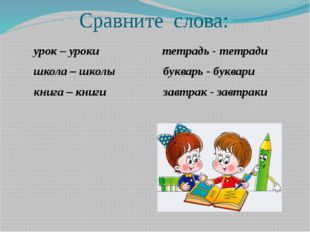 Сравните слова: урок – уроки тетрадь - тетради школа – школы букварь - буква