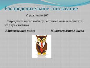 Распределительное списывание Упражнение 267 Определите число имён существител