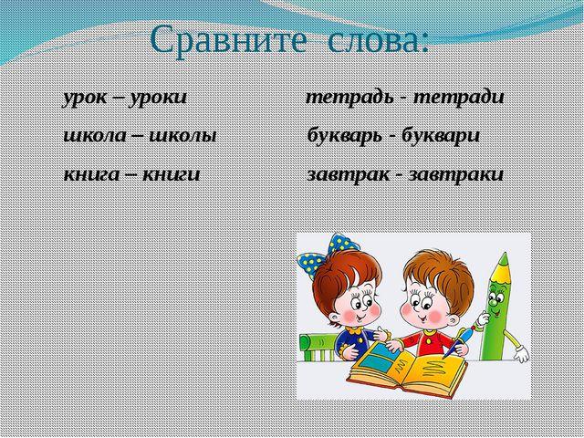 Сравните слова: урок – уроки тетрадь - тетради школа – школы букварь - буква...