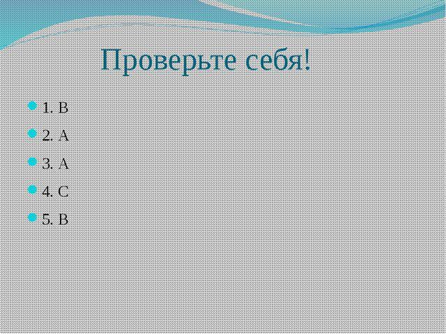 Проверьте себя! 1. В 2. А 3. А 4. С 5. В