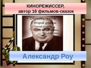 КИНОРЕЖИССЕР, автор 16 фильмов-сказок Александр Роу