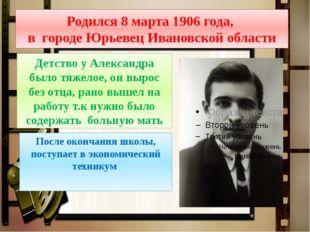 Родился 8 марта 1906 года, в городе Юрьевец Ивановской области Детство у Алек