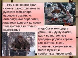 Роу в основном брал сюжеты своих фильмов из русского фольклора, народные ск