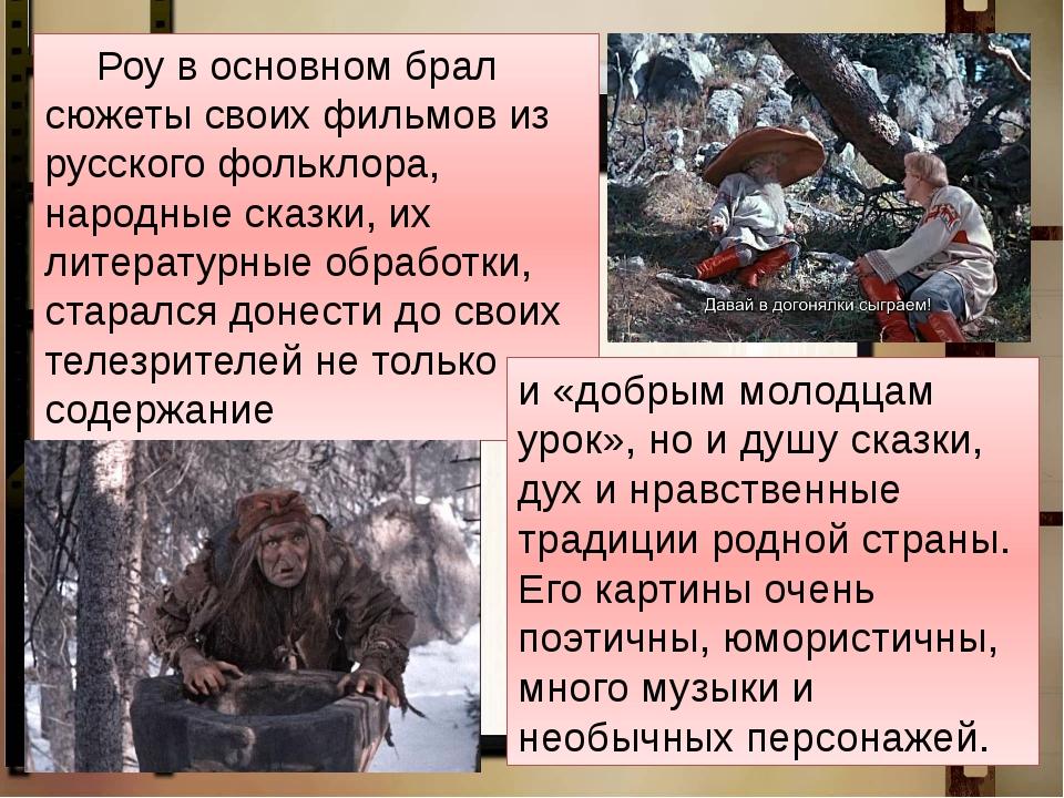 Роу в основном брал сюжеты своих фильмов из русского фольклора, народные ск...