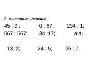 2. Выполнить деление : 45 : 9 ; 0 : 67; 234 : 1; 567 : 567; 34 :17; а:а; 13 :