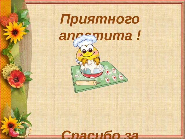 Приятного аппетита ! Спасибо за внимание !