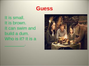 Guess It is small. It is brown. It can swim and build a dum. Who is it? It is