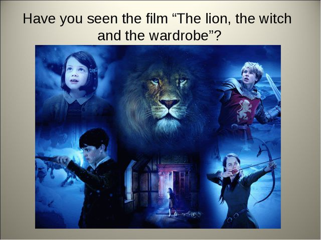 "Have you seen the film ""The lion, the witch and the wardrobe""?"