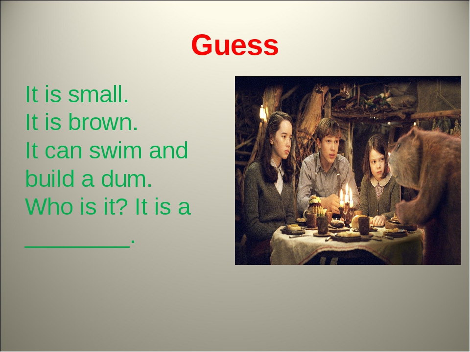 Guess It is small. It is brown. It can swim and build a dum. Who is it? It is...