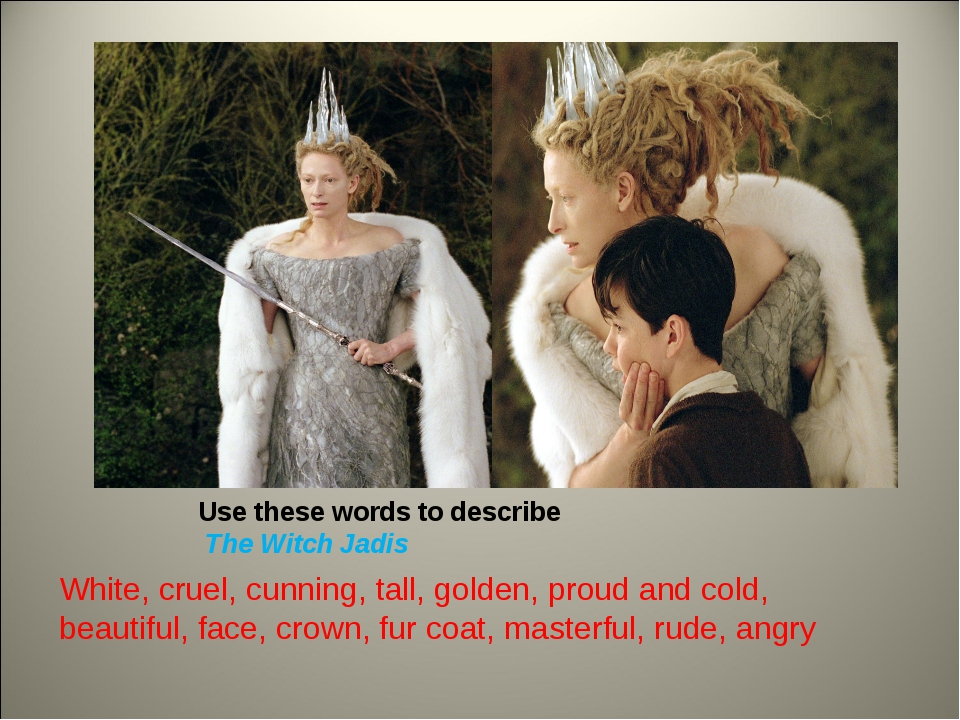 Use these words to describe The Witch Jadis White, cruel, cunning, tall, gold...