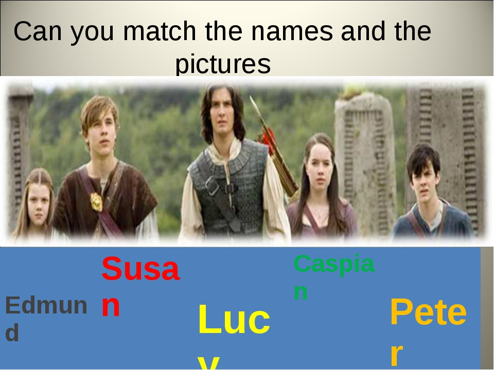 Can you match the names and the pictures Edmund	Susan	 Lucy	Caspian	 Peter