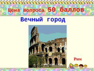 Цена вопроса 50 баллов Вечный город Рим *