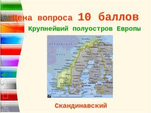 Цена вопроса 10 баллов Крупнейший полуостров Европы * Скандинавский