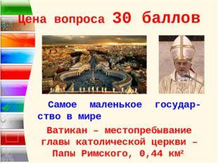 Цена вопроса 30 баллов Самое маленькое государ-ство в мире Ватикан – местопре