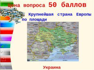 Цена вопроса 50 баллов Крупнейшая страна Европы по площади Украина *