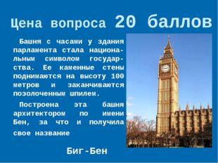 Цена вопроса 20 баллов Башня с часами у здания парламента стала национа-льным