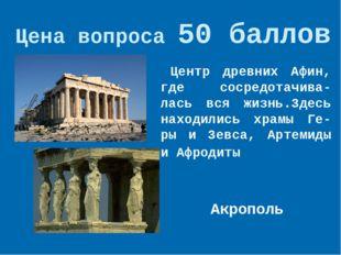 Цена вопроса 50 баллов  Акрополь * Центр древних Афин, где сосредотачива-лас