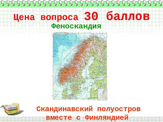 Цена вопроса 30 баллов * Феноскандия Скандинавский полуостров вместе с Финлян...
