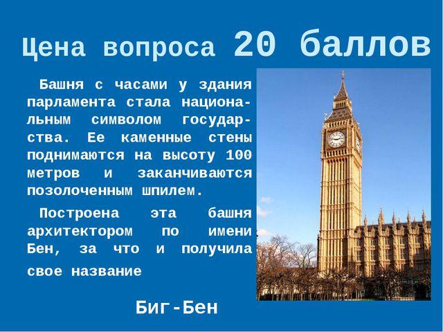 Цена вопроса 20 баллов Башня с часами у здания парламента стала национа-льным...