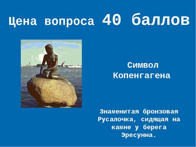 Цена вопроса 40 баллов Символ Копенгагена Знаменитая бронзовая Русалочка, сид...